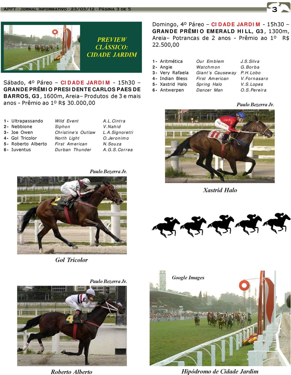 500,00 1- Aritmética Our Emblem J.S.Silva 2- Angie Watchmon G.Borba 3- Very Rafaela Giant s Causeway P.H.Lobo 4- Indian Bless First American V.Fornasaro 5- Xastrid Halo Spring Halo V.S.Lopes 6- Antwerpen Dancer Man O.