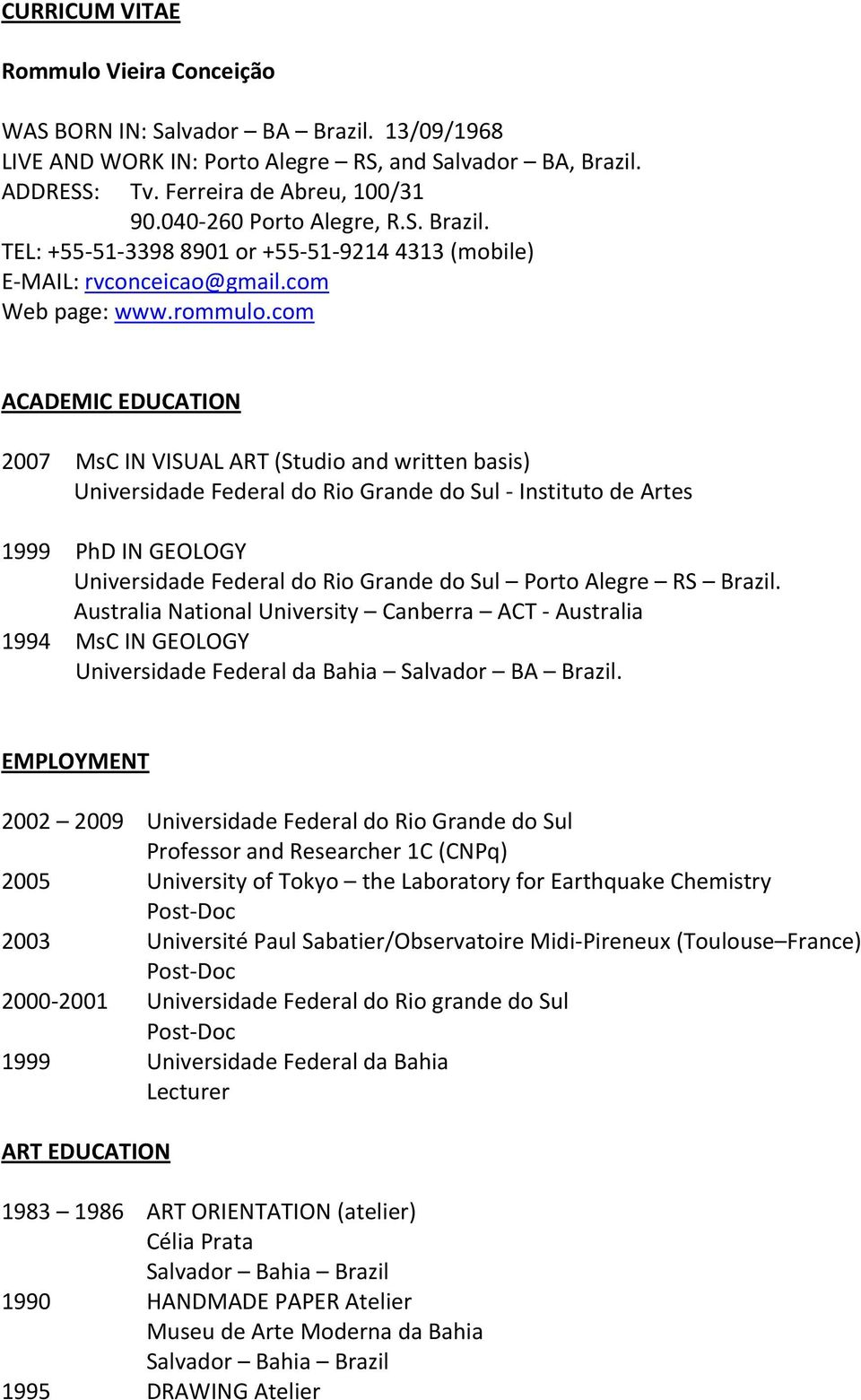 com ACADEMIC EDUCATION 2007 MsC IN VISUAL ART (Studio and written basis) Universidade Federal do Rio Grande do Sul Instituto de Artes 1999 PhD IN GEOLOGY Universidade Federal do Rio Grande do Sul