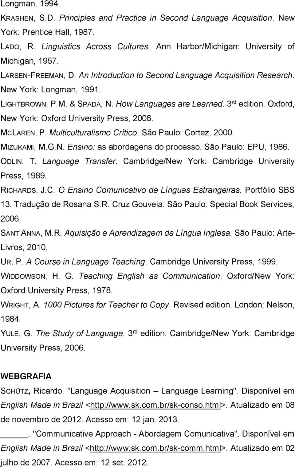 How Languages are Learned. 3 rd edition. Oxford, New York: Oxford University Press, 2006. MCLAREN, P. Multiculturalismo Crítico. São Paulo: Cortez, 2000. MIZUKAMI, M.G.N. Ensino: as abordagens do processo.