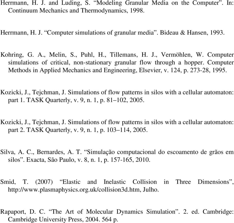 Coputer Methods in Applied Mechanics and Engineering, Elseier,. 4, p. 73-8, 995. Kozicki, J., Tejchan, J. Siulations of flow patterns in silos with a cellular autoaton: part. TASK Quarterly,. 9, n.