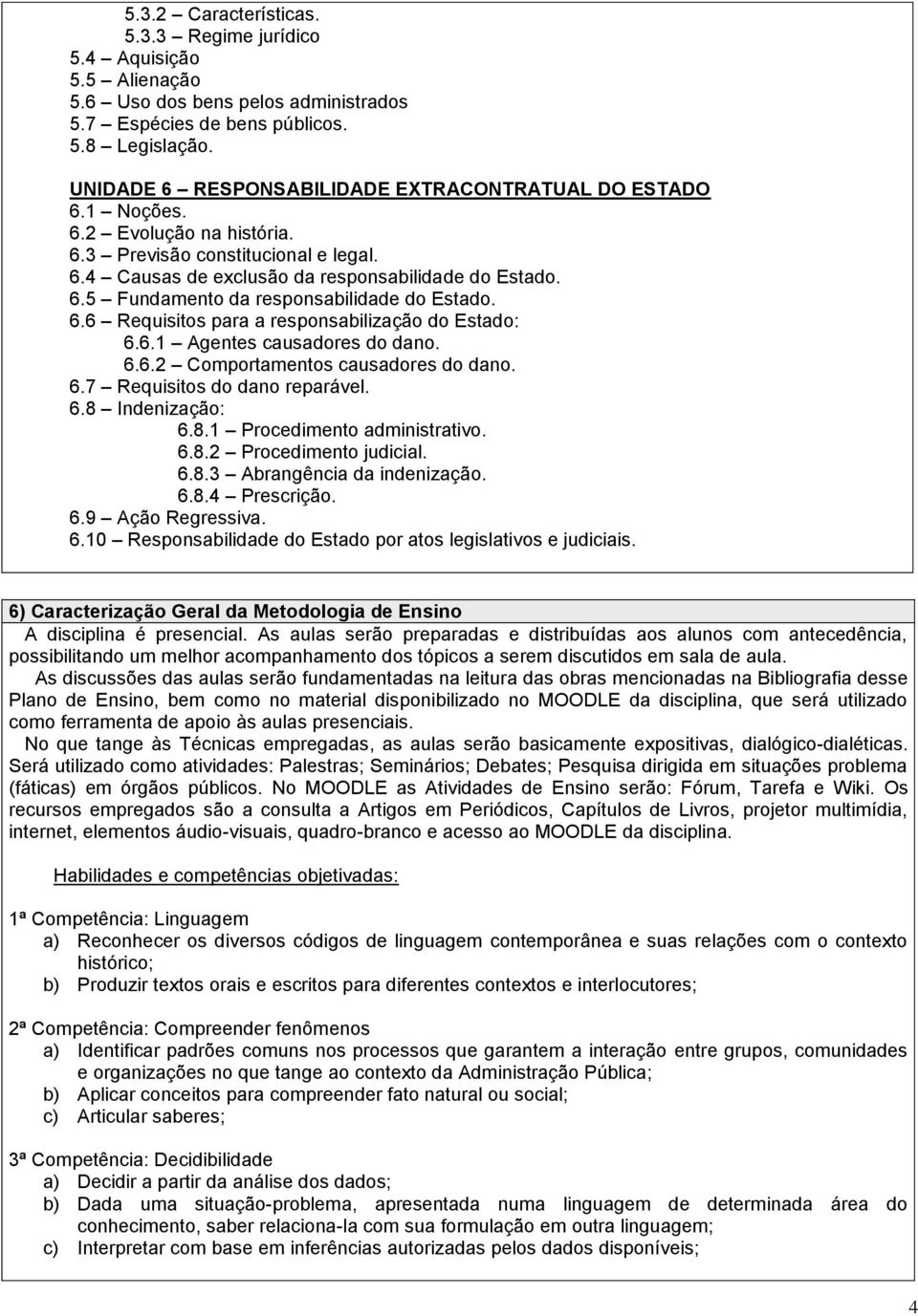 6.6 Requisitos para a responsabilização do Estado: 6.6.1 Agentes causadores do dano. 6.6.2 Comportamentos causadores do dano. 6.7 Requisitos do dano reparável. 6.8 Indenização: 6.8.1 Procedimento administrativo.