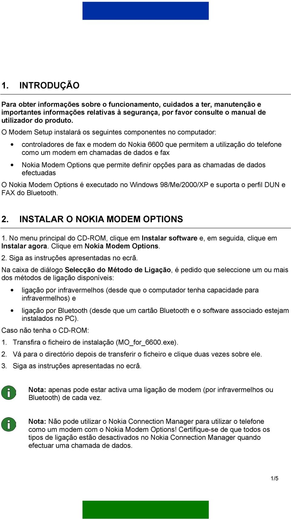 Options que permite definir opções para as chamadas de dados efectuadas O Nokia Modem Options é executado no Windows 98/Me/2000/XP e suporta o perfil DUN e FAX do Bluetooth. 2.