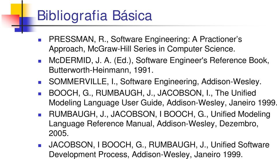 , JACOBSON, I., The Unified Modeling Language User Guide, Addison-Wesley, Janeiro 1999. RUMBAUGH, J., JACOBSON, I BOOCH, G.