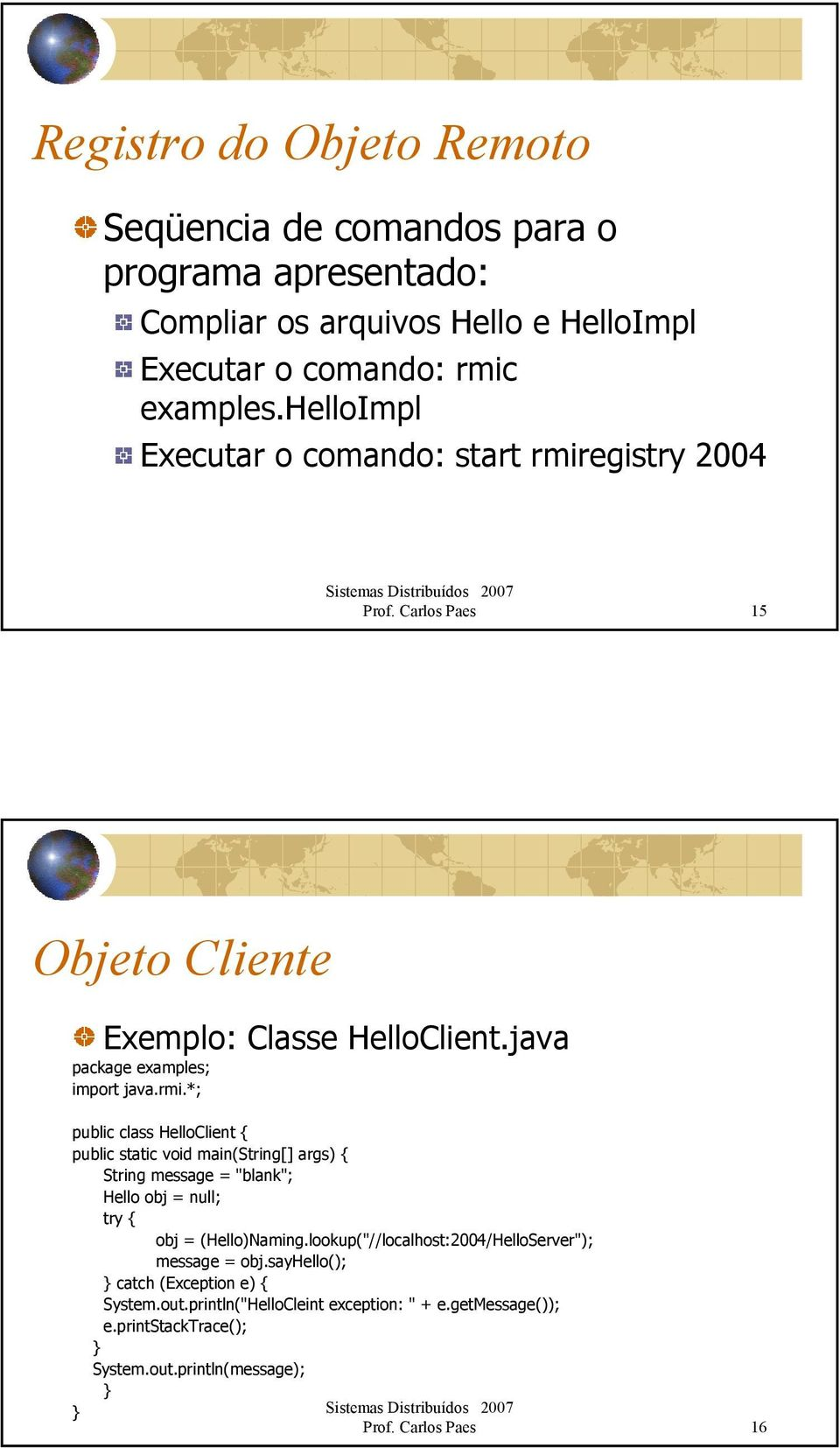 egistry 2004 Prof. Carlos Paes 15 Objeto Cliente Exemplo: Classe HelloClient.java package examples; import java.rmi.