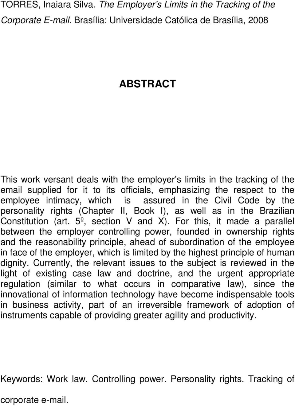 the employee intimacy, which is assured in the Civil Code by the personality rights (Chapter II, Book I), as well as in the Brazilian Constitution (art. 5º, section V and X).