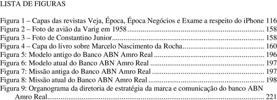 .. 160 Figura 5: Modelo antigo do Banco ABN Amro Real... 196 Figura 6: Modelo atual do Banco ABN Amro Real.