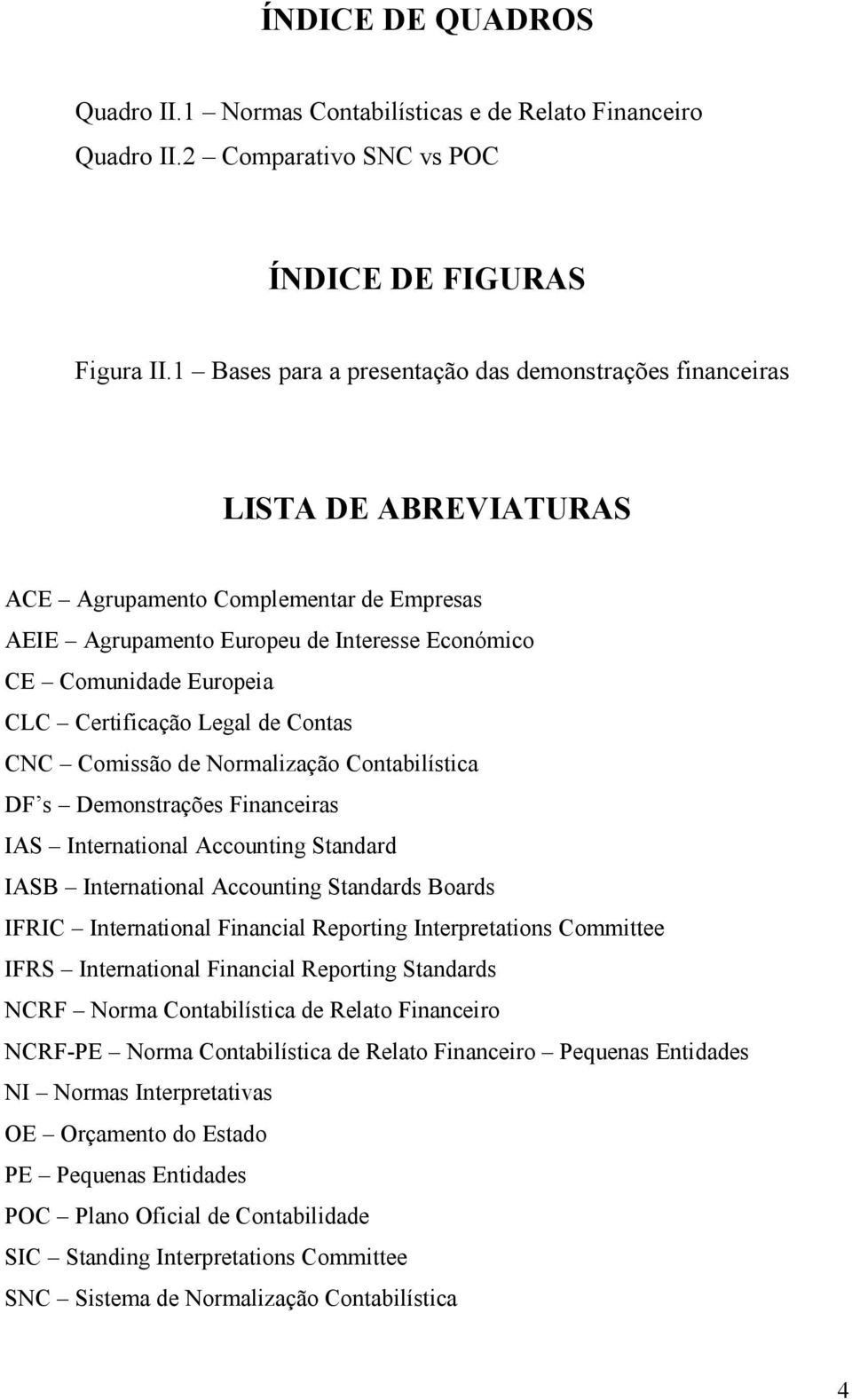 Certificação Legal de Contas CNC Comissão de Normalização Contabilística DF s Demonstrações Financeiras IAS International Accounting Standard IASB International Accounting Standards Boards IFRIC
