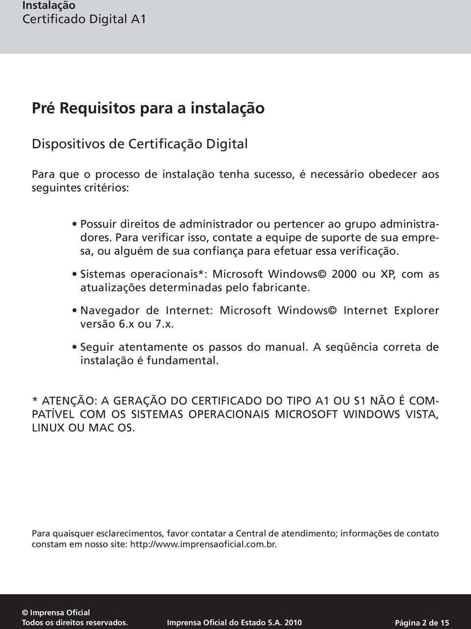 Sistemas operacionais*: Microsoft Windows 2000 ou XP, com as atualizações determinadas pelo fabricante. Navegador de Internet: Microsoft Windows Internet Explorer versão 6.x ou 7.x. Seguir atentamente os passos do manual.