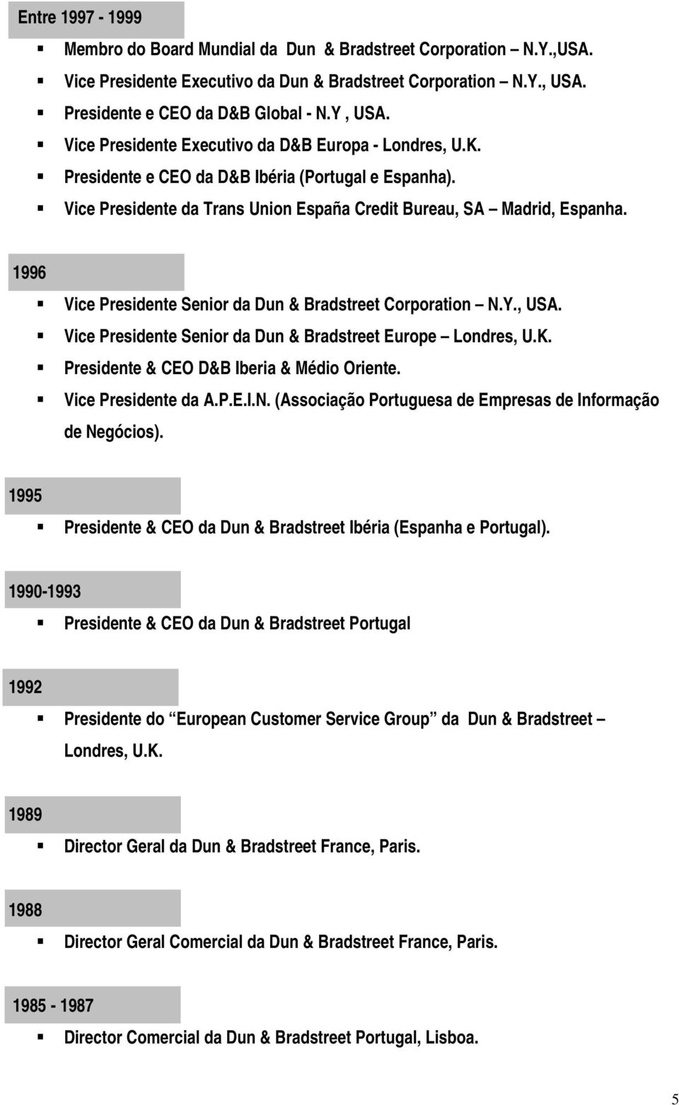 1996 Vice Presidente Senior da Dun & Bradstreet Corporation N.Y., USA. Vice Presidente Senior da Dun & Bradstreet Europe Londres, U.K. Presidente & CEO D&B Iberia & Médio Oriente.
