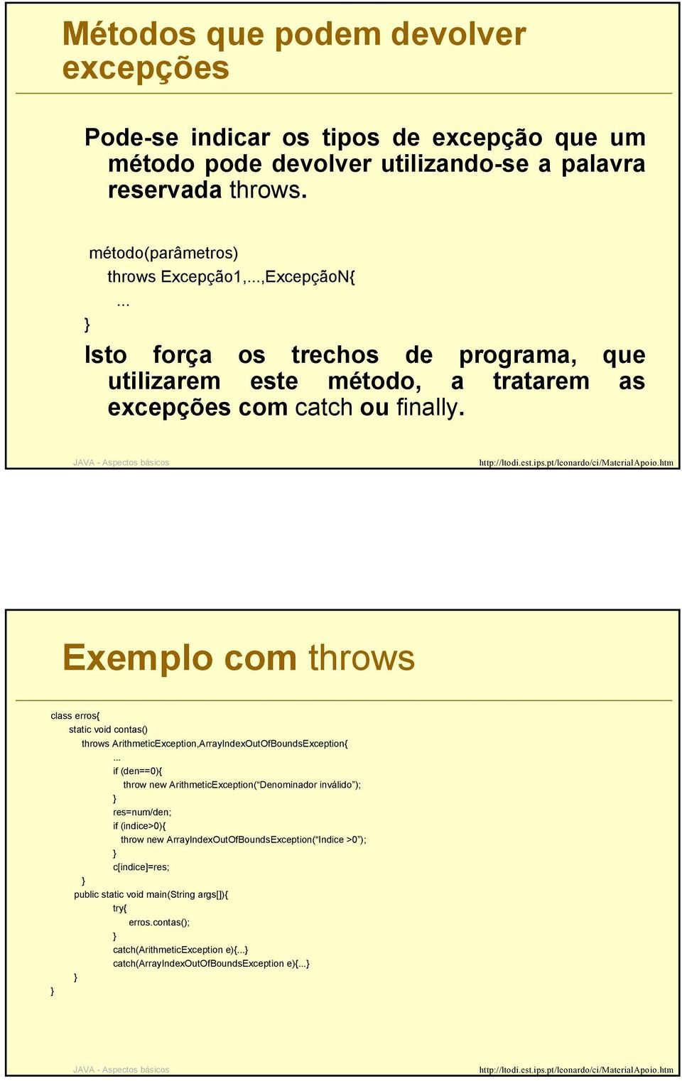 Exemplo com throws class erros{ static void contas() throws ArithmeticException,ArrayIndexOutOfBoundsException{ if (den==0){ throw new ArithmeticException( Denominador inválido