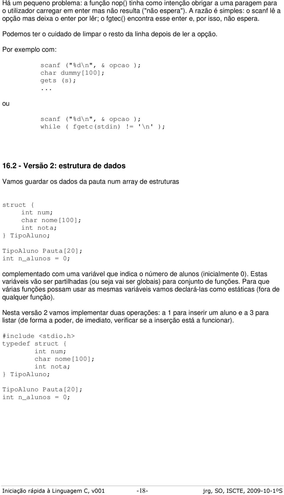 "Por exemplo com: ou scanf (""%d\n"", & opcao ); char dummy[100]; gets (s);... scanf (""%d\n"", & opcao ); while ( fgetc(stdin)!= '\n' ); 16."