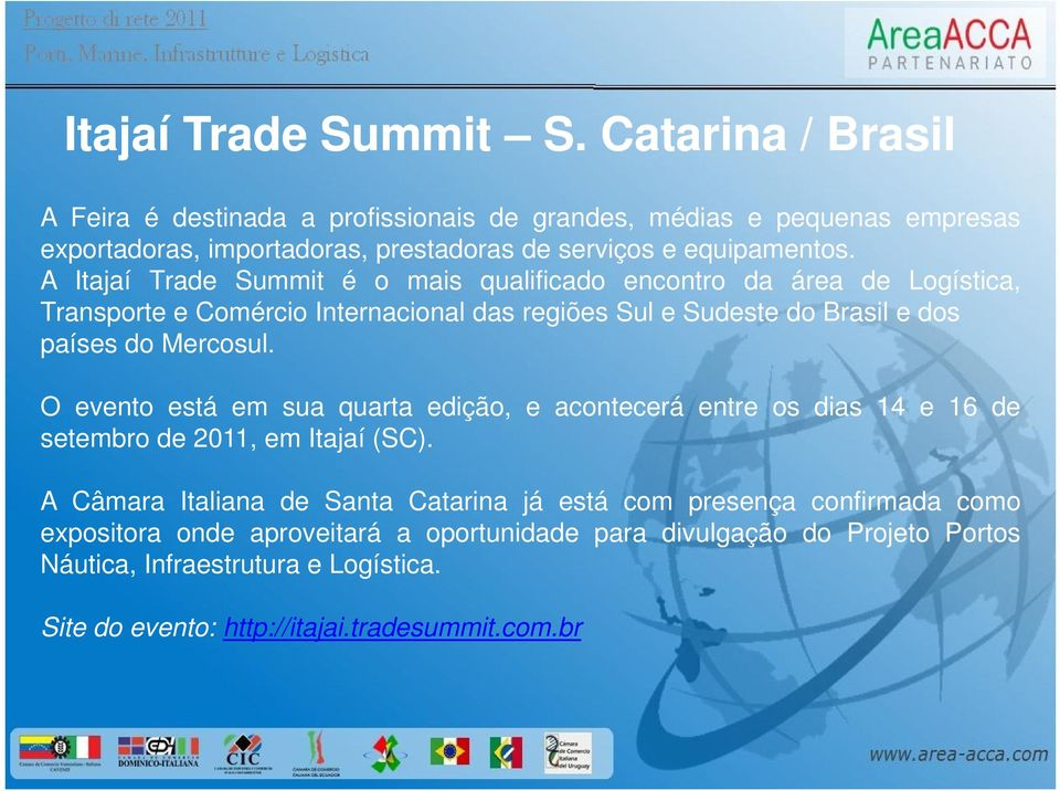 A Itajaí Trade Summit é o mais qualificado encontro da área de Logística, Transporte e Comércio Internacional das regiões Sul e Sudeste do Brasil e dos países do Mercosul.