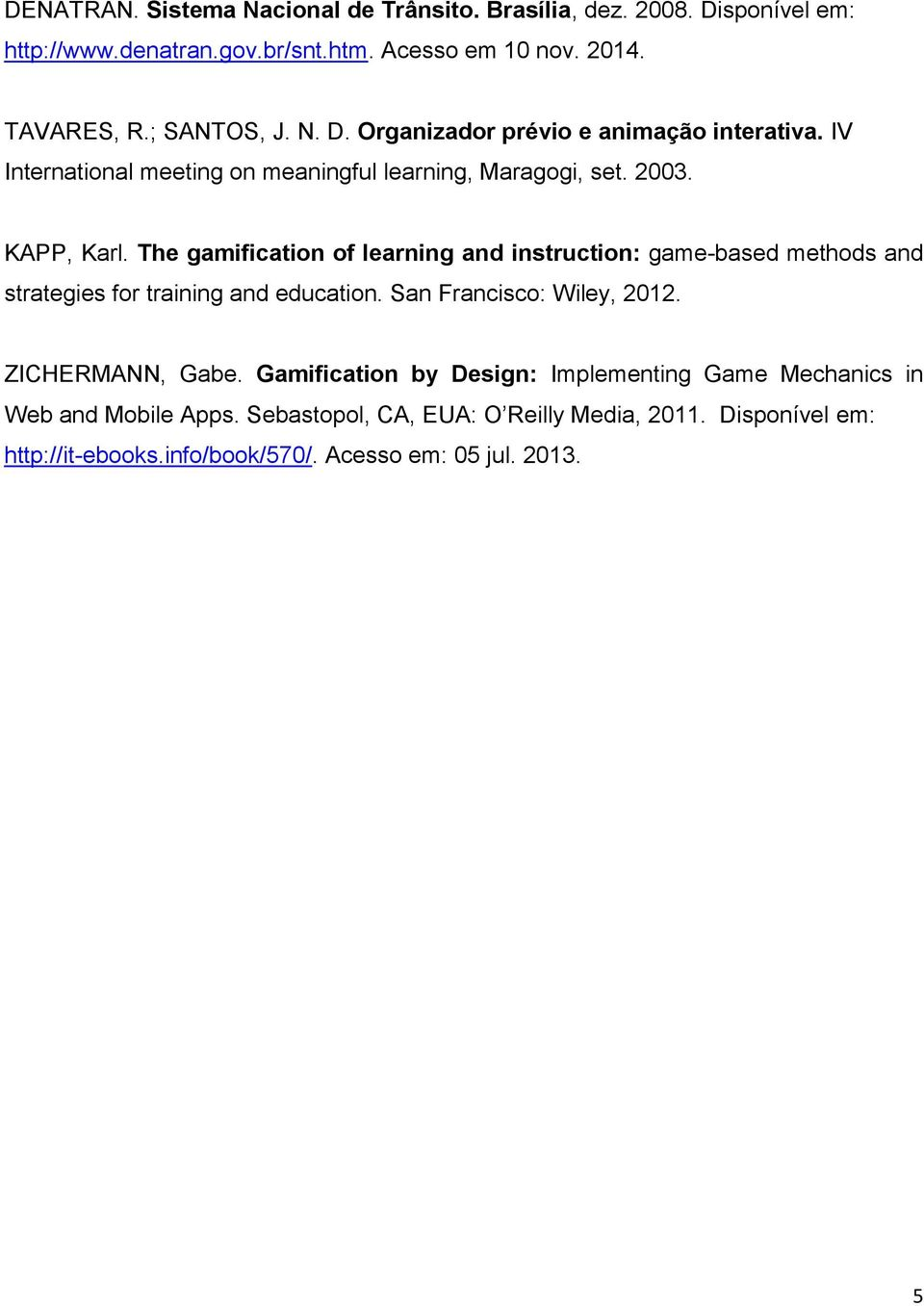The gamification of learning and instruction: game-based methods and strategies for training and education. San Francisco: Wiley, 2012. ZICHERMANN, Gabe.