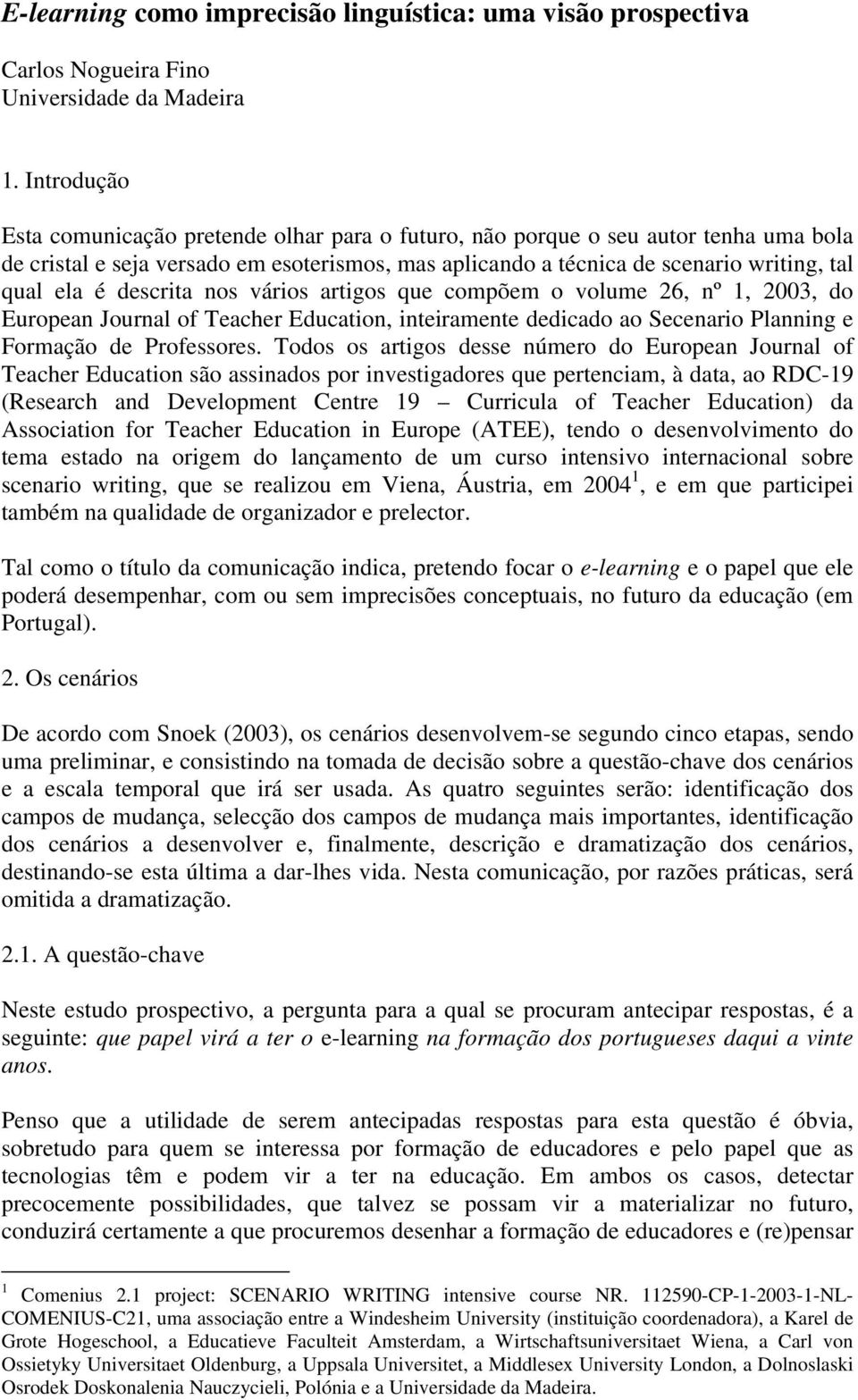 descrita nos vários artigos que compõem o volume 26, nº 1, 2003, do European Journal of Teacher Education, inteiramente dedicado ao Secenario Planning e Formação de Professores.
