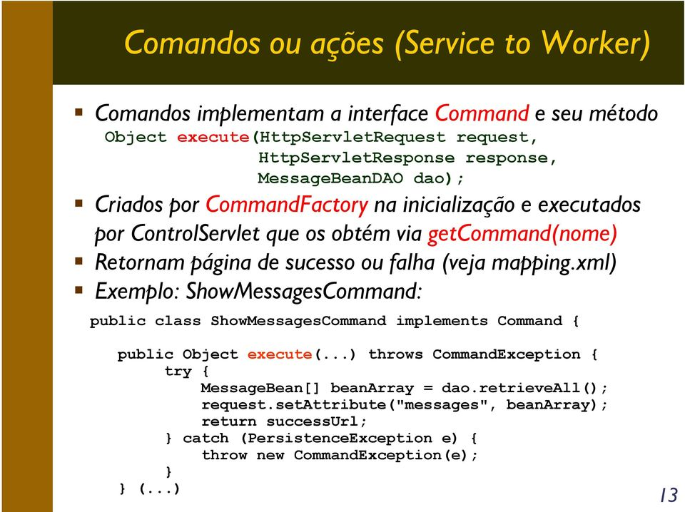 (veja mapping.xml) Exemplo: ShowMessagesCommand: public class ShowMessagesCommand implements Command { public Object execute(.