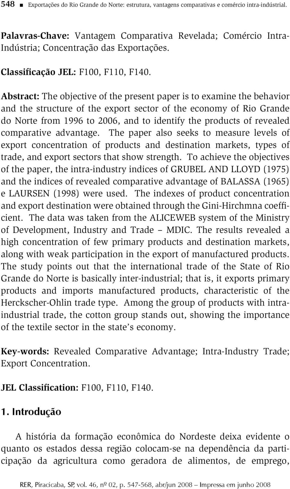 Abstract: The objective of the present paper is to examine the behavior and the structure of the export sector of the economy of Rio Grande do Norte from 1996 to 2006, and to identify the products of