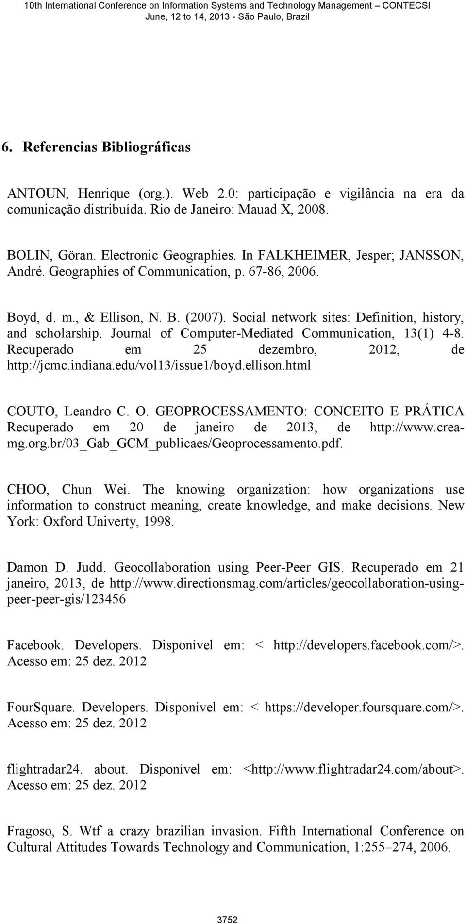 Journal of Computer-Mediated Communication, 13(1) 4-8. Recuperado em 25 dezembro, 2012, de http://jcmc.indiana.edu/vol13/issue1/boyd.ellison.html COUTO, Leandro C. O.