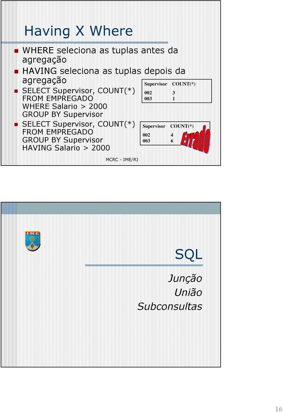 Supervisor SELECT Supervisor, COUNT(*) GROUP BY Supervisor HAVING Salario >