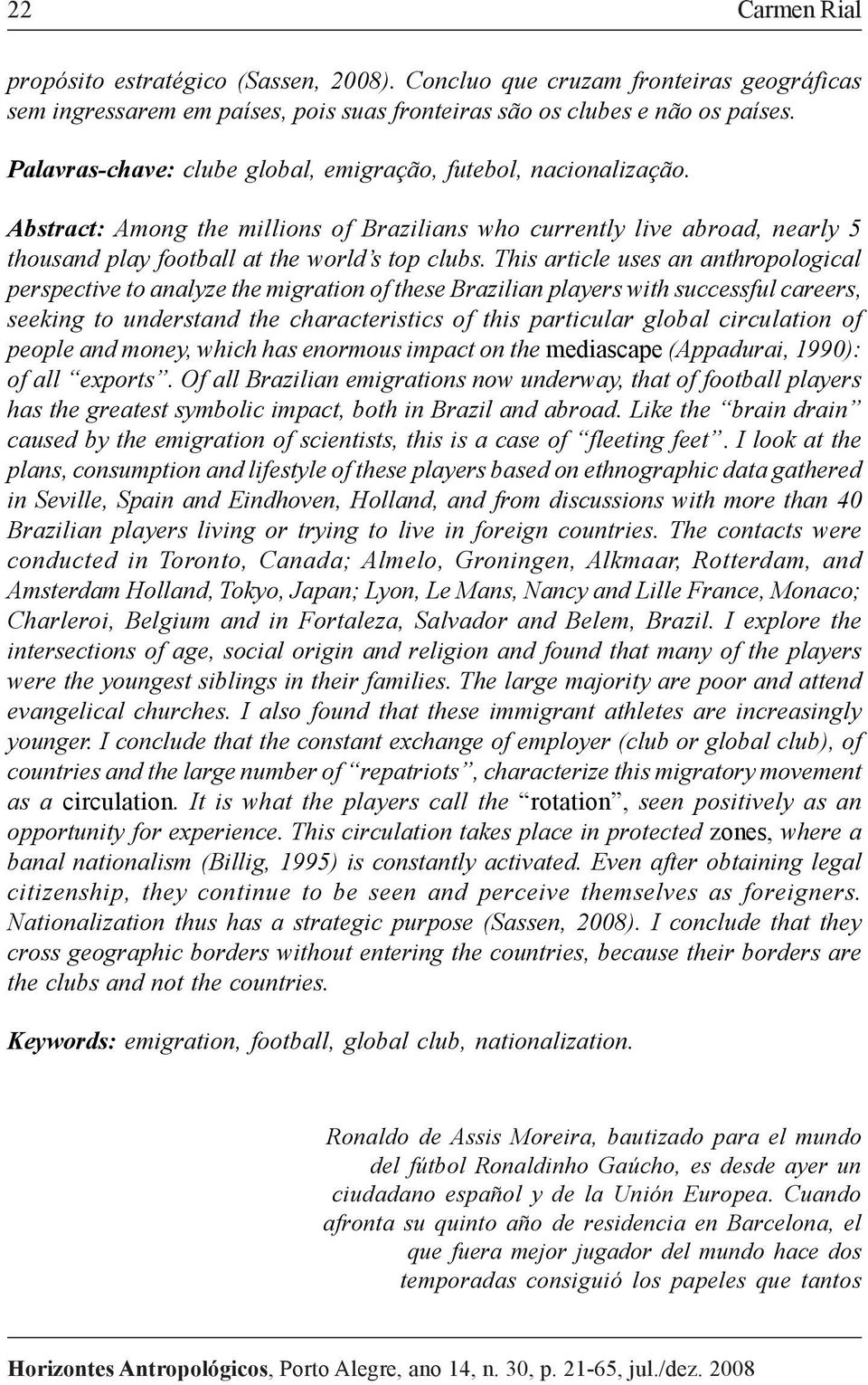 This article uses an anthropological perspective to analyze the migration of these Brazilian players with successful careers, seeking to understand the characteristics of this particular global