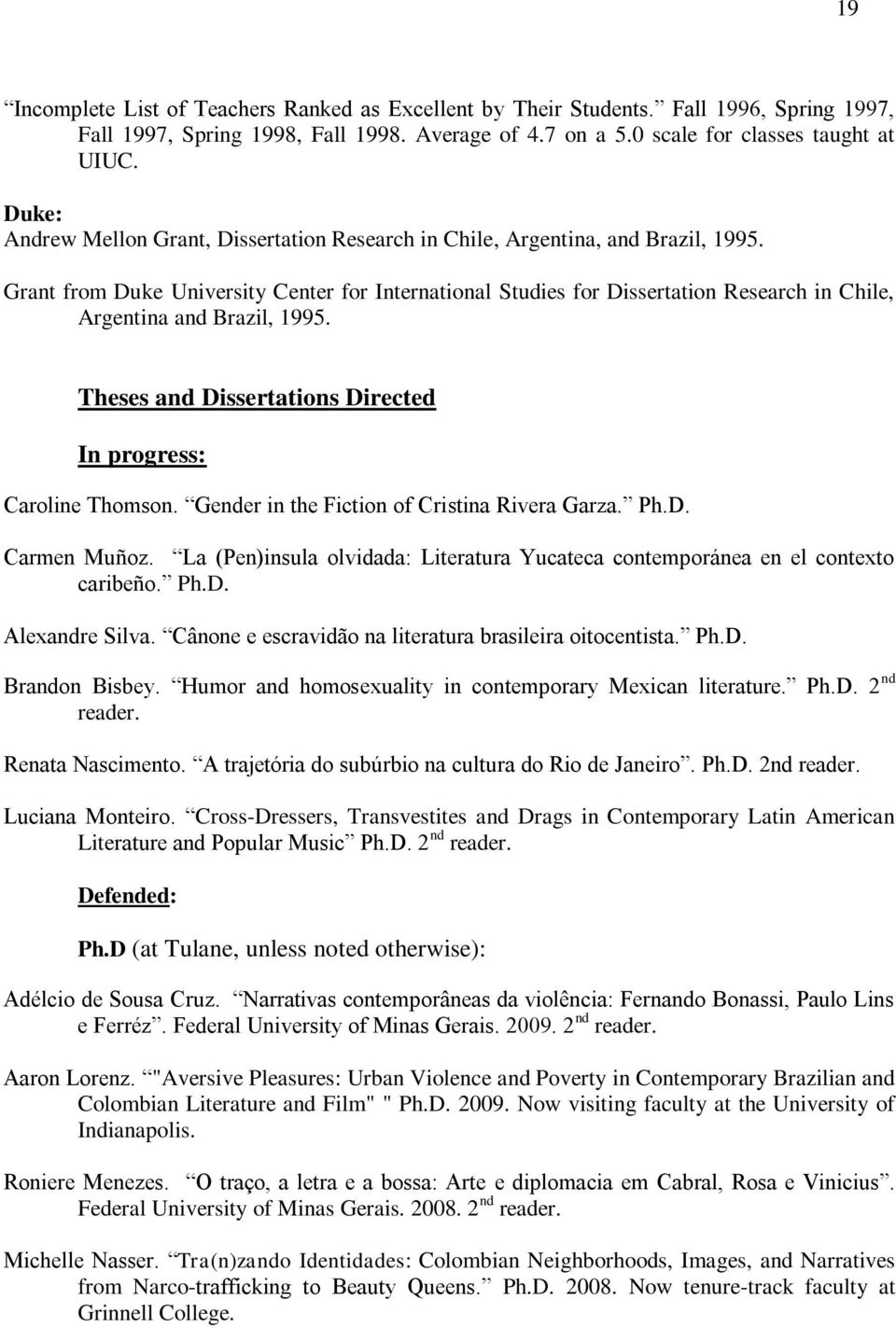 Grant from Duke University Center for International Studies for Dissertation Research in Chile, Argentina and Brazil, 1995. Theses and Dissertations Directed In progress: Caroline Thomson.