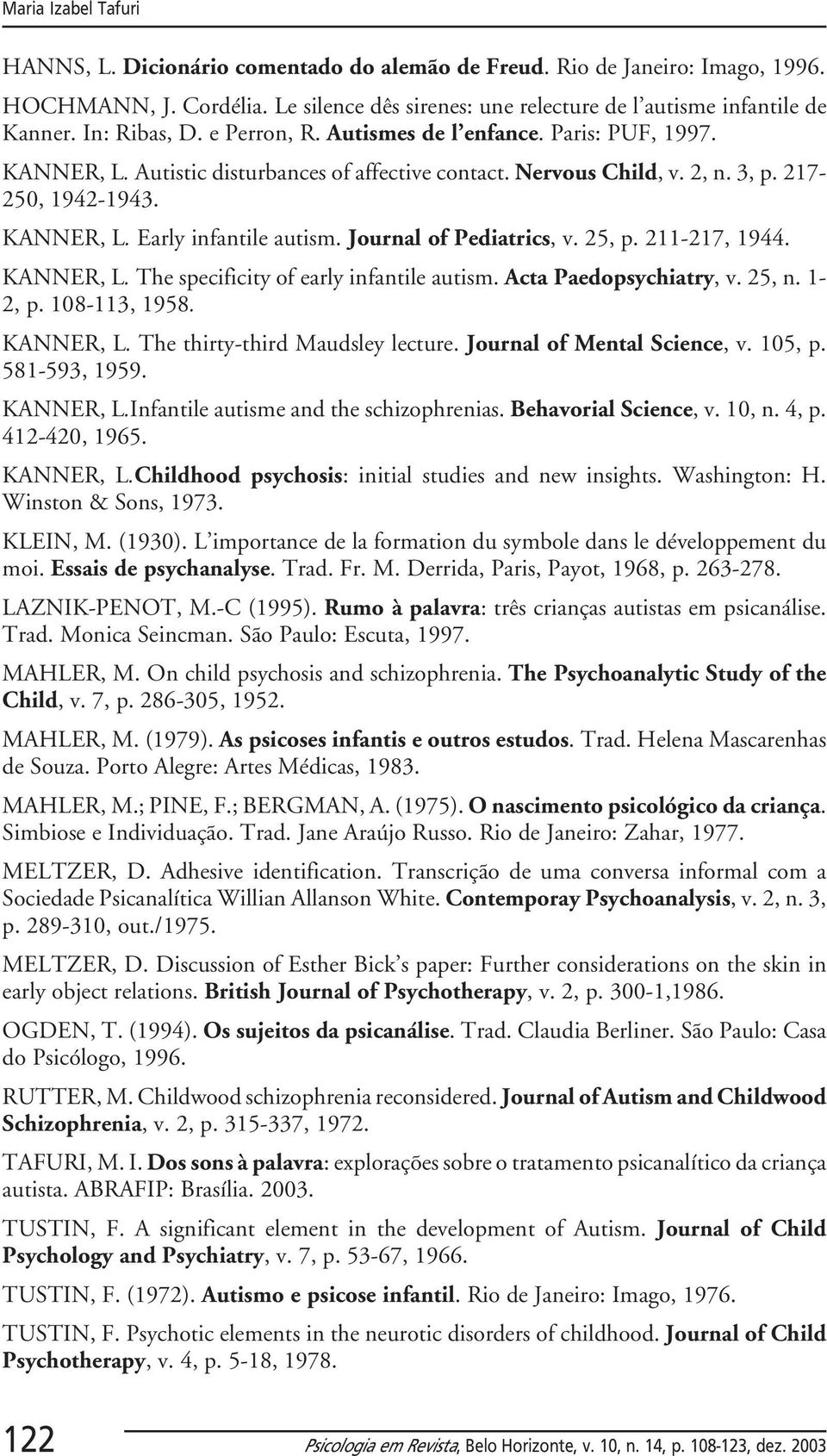 Journal of Pediatrics, v. 25, p. 211-217, 1944. KANNER, L. The specificity of early infantile autism. Acta Paedopsychiatry, v. 25, n. 1-2, p. 108-113, 1958. KANNER, L. The thirty-third Maudsley lecture.