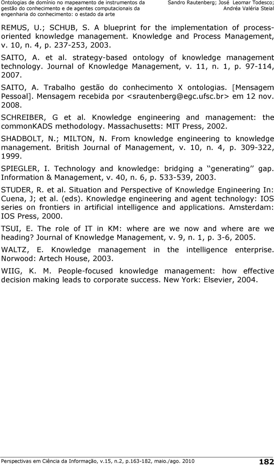 Mensagem recebida por <srautenberg@egc.ufsc.br> em 12 nov. 2008. SCHREIBER, G et al. Knowledge engineering and management: the commonkads methodology. Massachusetts: MIT Press, 2002. SHADBOLT, N.