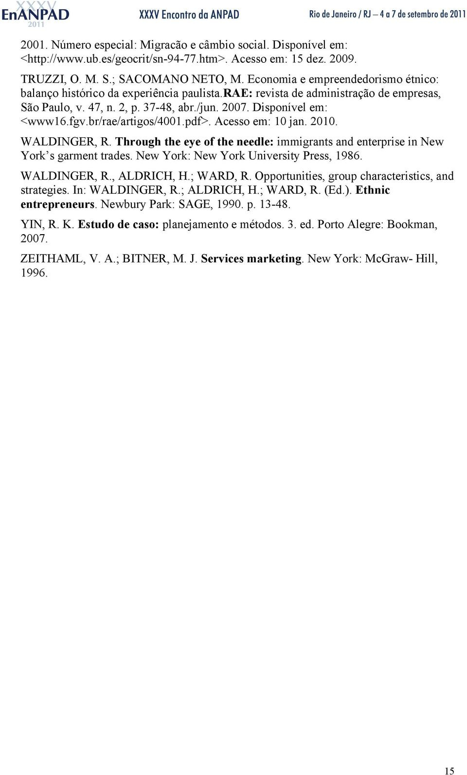 br/rae/artigos/4001.pdf>. Acesso em: 10 jan. 2010. WALDINGER, R. Through the eye of the needle: immigrants and enterprise in New York s garment trades. New York: New York University Press, 1986.