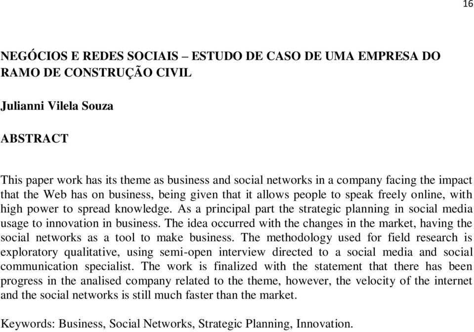 As a principal part the strategic planning in social media usage to innovation in business. The idea occurred with the changes in the market, having the social networks as a tool to make business.