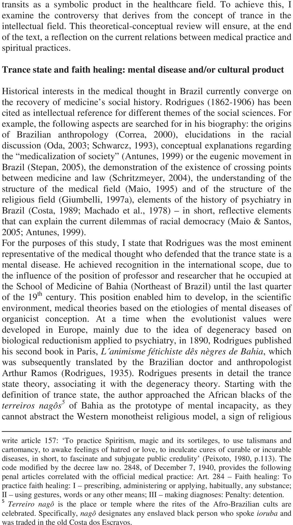 Trance state and faith healing: mental disease and/or cultural product Historical interests in the medical thought in Brazil currently converge on the recovery of medicine s social history.