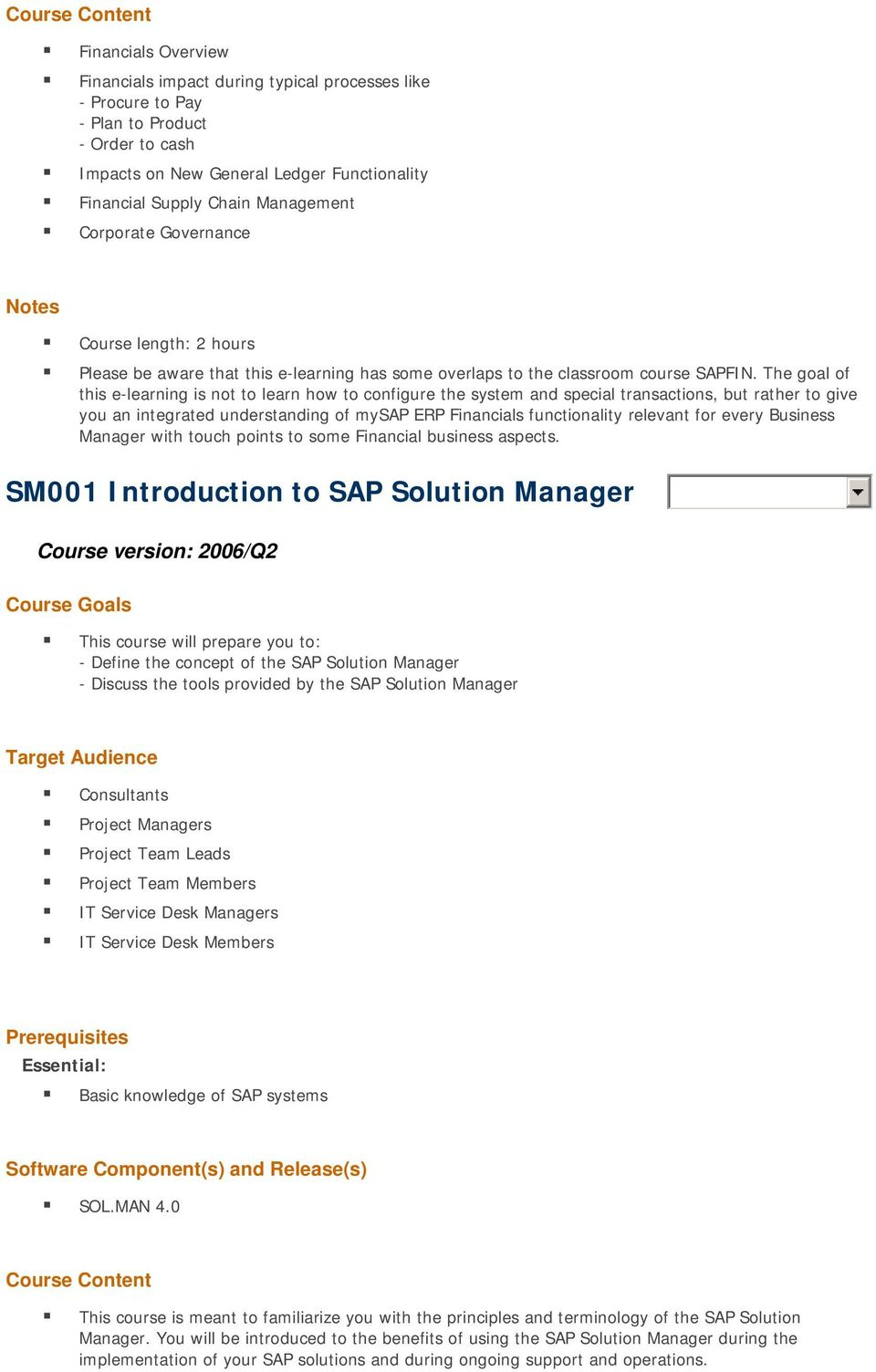 The goal of this e-learning is not to learn how to configure the system and special transactions, but rather to give you an integrated understanding of mysap ERP Financials functionality relevant for