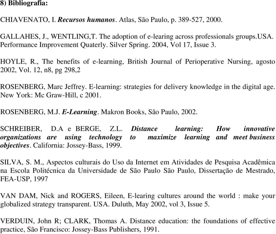 12, n8, pg 298,2 ROSENBERG, Marc Jeffrey. E-learning: strategies for delivery knowledge in the digital age. New York: Mc Graw-Hill, c 2001. ROSENBERG, M.J. E-Learning. Makron Books, São Paulo, 2002.