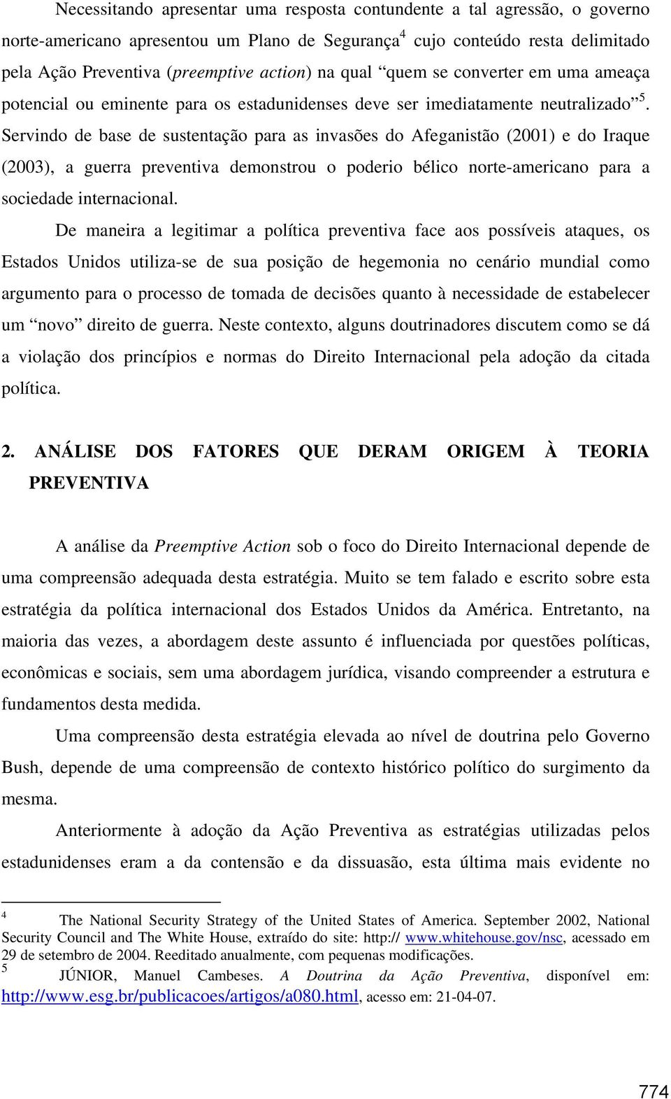Servindo de base de sustentação para as invasões do Afeganistão (2001) e do Iraque (2003), a guerra preventiva demonstrou o poderio bélico norte-americano para a sociedade internacional.
