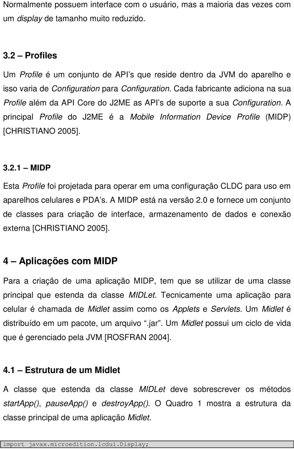 Cada fabricante adiciona na sua Profile além da API Core do J2ME as API s de suporte a sua Configuration. A principal Profile do J2ME é a Mobile Information Device Profile (MIDP) [CHRISTIANO 2005]. 3.