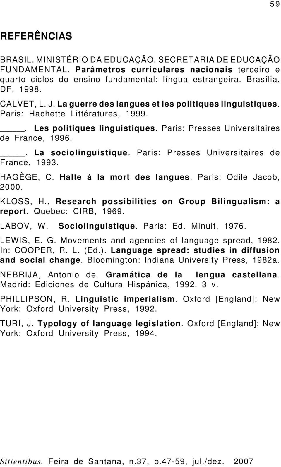 Paris: Presses Universitaires de France, 1996.. La sociolinguistique. Paris: Presses Universitaires de France, 1993. HAGÈGE, C. Halte à la mort des langues. Paris: Odile Jacob, 2000. KLOSS, H.