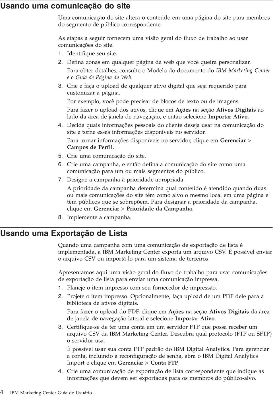Para obter detalhes, consulte o Modelo do documento do IBM Marketing Center e o Guia de Página da Web. 3. Crie e faça o upload de qualquer ativo digital que seja requerido para customizar a página.