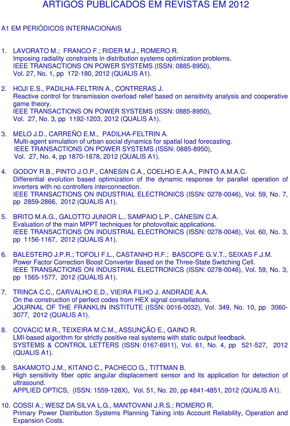 27, No. 3, pp 1192-1203, 2012 3. MELO J.D., CARREÑO E.M., PADILHA-FELTRIN A. Multi-agent simulation of urban social dynamics for spatial load forecasting. Vol. 27, No. 4, pp 1870-1878, 2012 4.