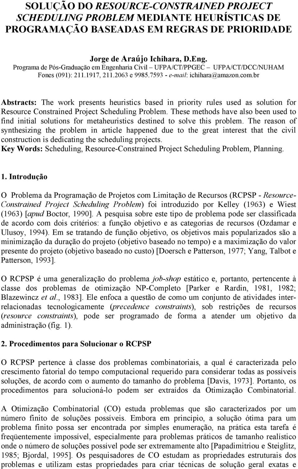 br Abstracts: The work presents heuristics based in priority rules used as solution for Resource Constrained Project Scheduling Problem.