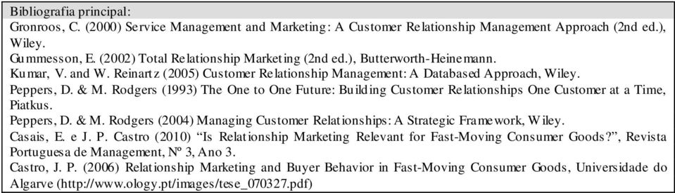 Rodgers (1993) The One to One Future: Building Customer Relationships One Customer at a Time, Piatkus. Peppers, D. & M. Rodgers (2004) Managing Customer Relationships: A Strategic Framework, W iley.