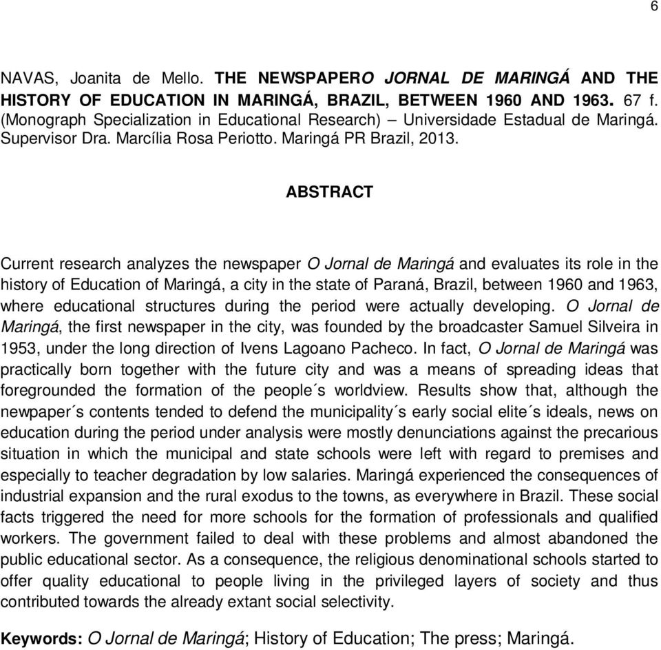 ABSTRACT Current research analyzes the newspaper O Jornal de Maringá and evaluates its role in the history of Education of Maringá, a city in the state of Paraná, Brazil, between 1960 and 1963, where