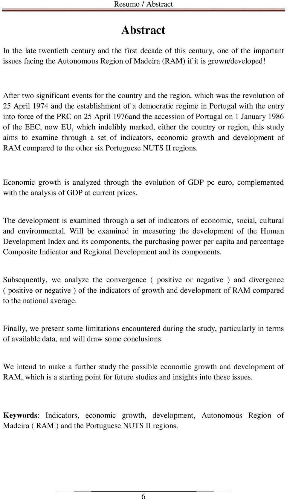 25 April 1976and the accession of Portugal on 1 January 1986 of the EEC, now EU, which indelibly marked, either the country or region, this study aims to examine through a set of indicators, economic