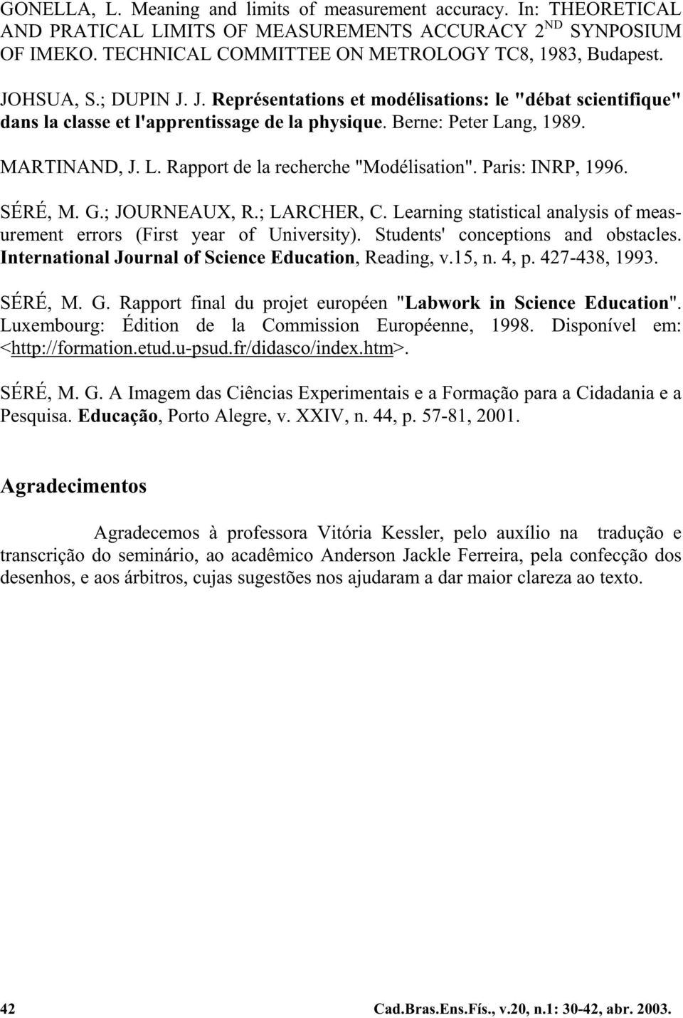 Paris: INRP, 1996. SÉRÉ, M. G.; JOURNEAUX, R.; LARCHER, C. Learning statistical analysis of measurement errors (First year of University). Students' conceptions and obstacles.
