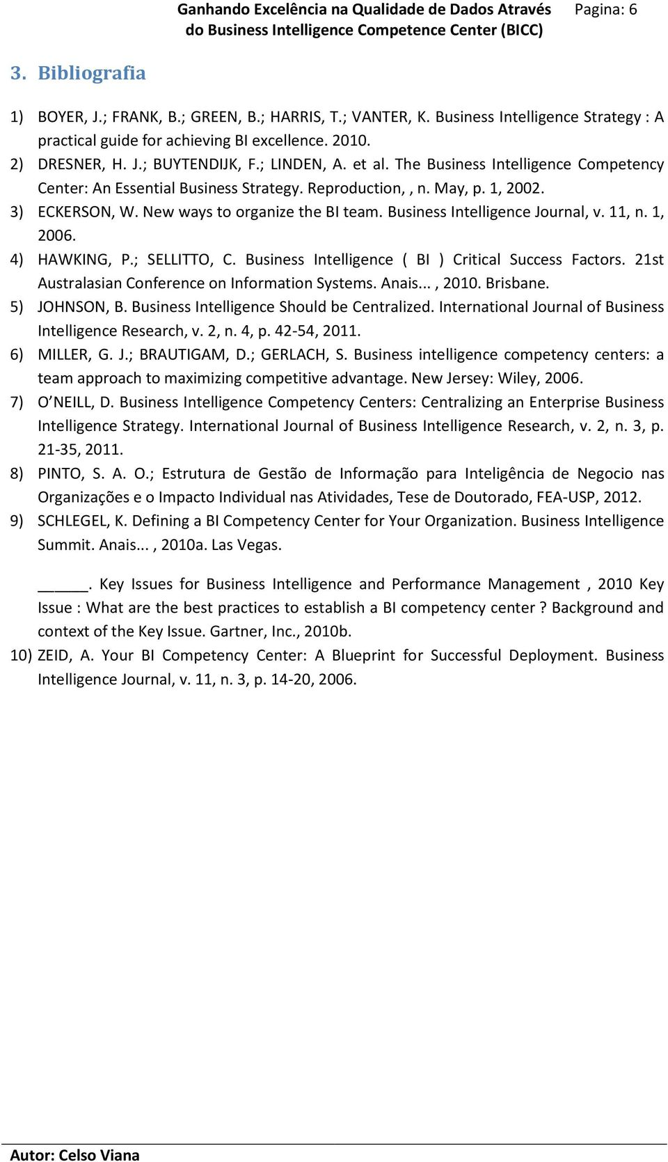 Business Intelligence Journal, v. 11, n. 1, 2006. 4) HAWKING, P.; SELLITTO, C. Business Intelligence ( BI ) Critical Success Factors. 21st Australasian Conference on Information Systems. Anais..., 2010.
