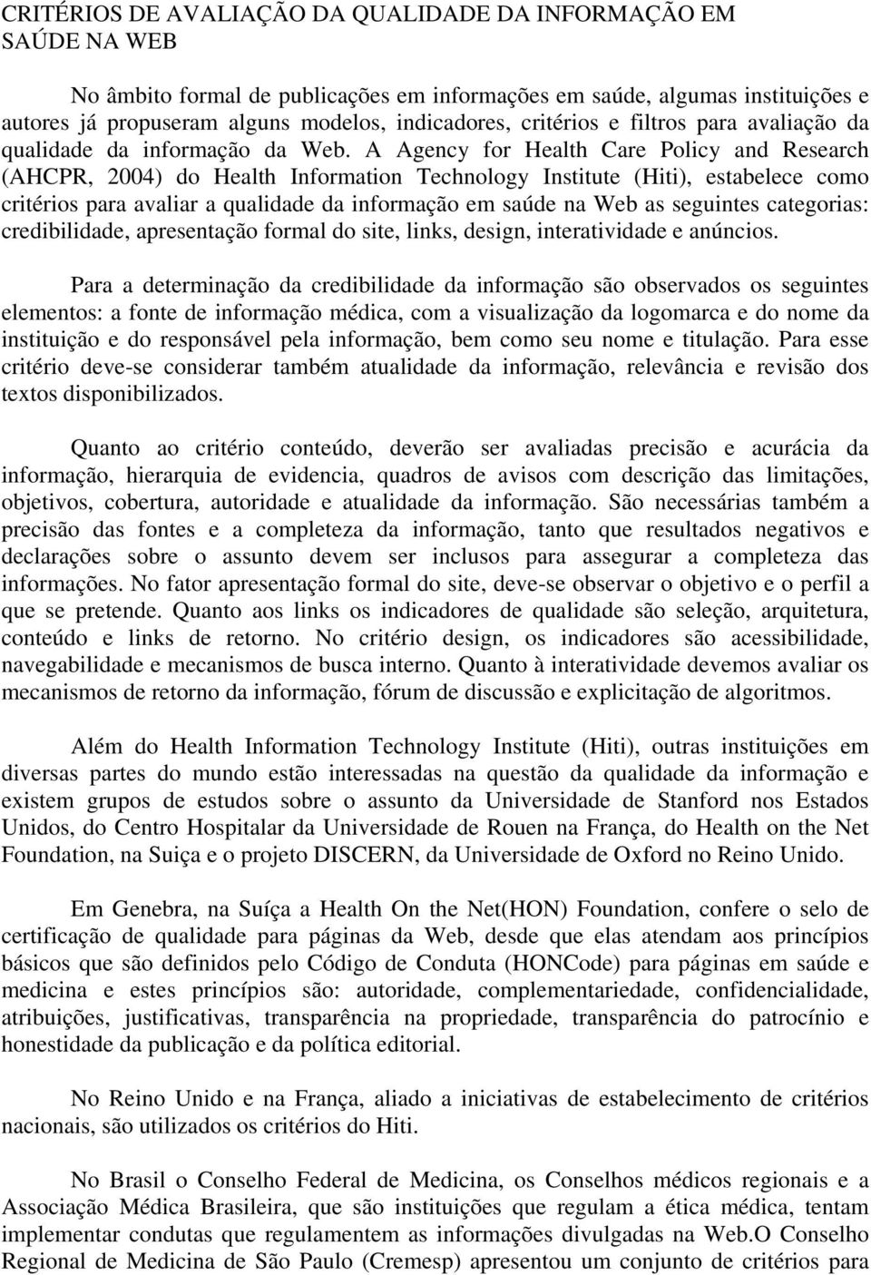 A Agency for Health Care Policy and Research (AHCPR, 2004) do Health Information Technology Institute (Hiti), estabelece como critérios para avaliar a qualidade da informação em saúde na Web as