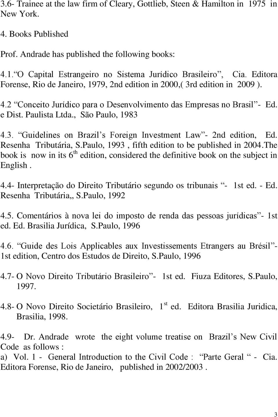 3. Guidelines on Brazil s Foreign Investment Law - 2nd edition, Ed. Resenha Tributária, S.Paulo, 1993, fifth edition to be published in 2004.