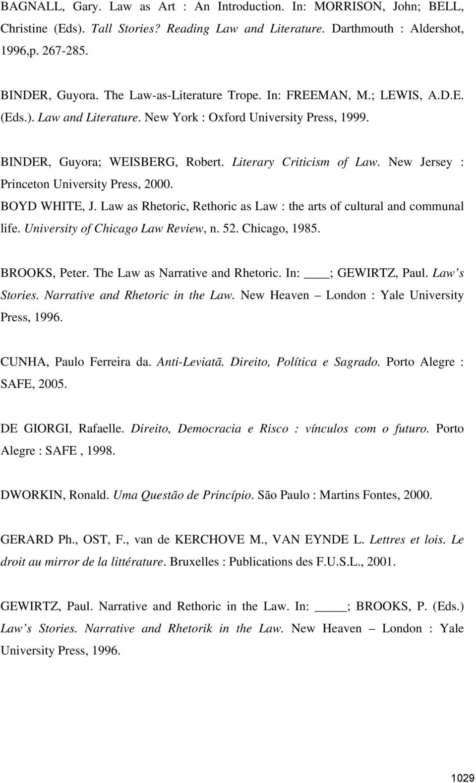 New Jersey : Princeton University Press, 2000. BOYD WHITE, J. Law as Rhetoric, Rethoric as Law : the arts of cultural and communal life. University of Chicago Law Review, n. 52. Chicago, 1985.