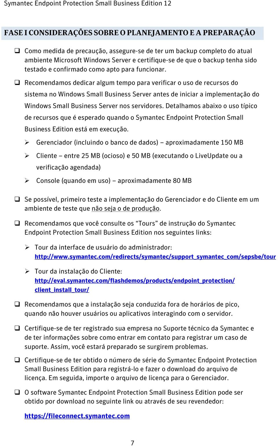 Recomendamos dedicar algum tempo para verificar o uso de recursos do sistema no Windows Small Business Server antes de iniciar a implementação do Windows Small Business Server nos servidores.