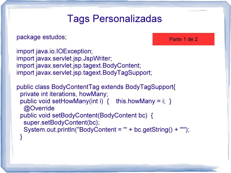 bodytagsupport; public class BodyContentTag extends BodyTagSupport{ private int iterations, howmany; public void