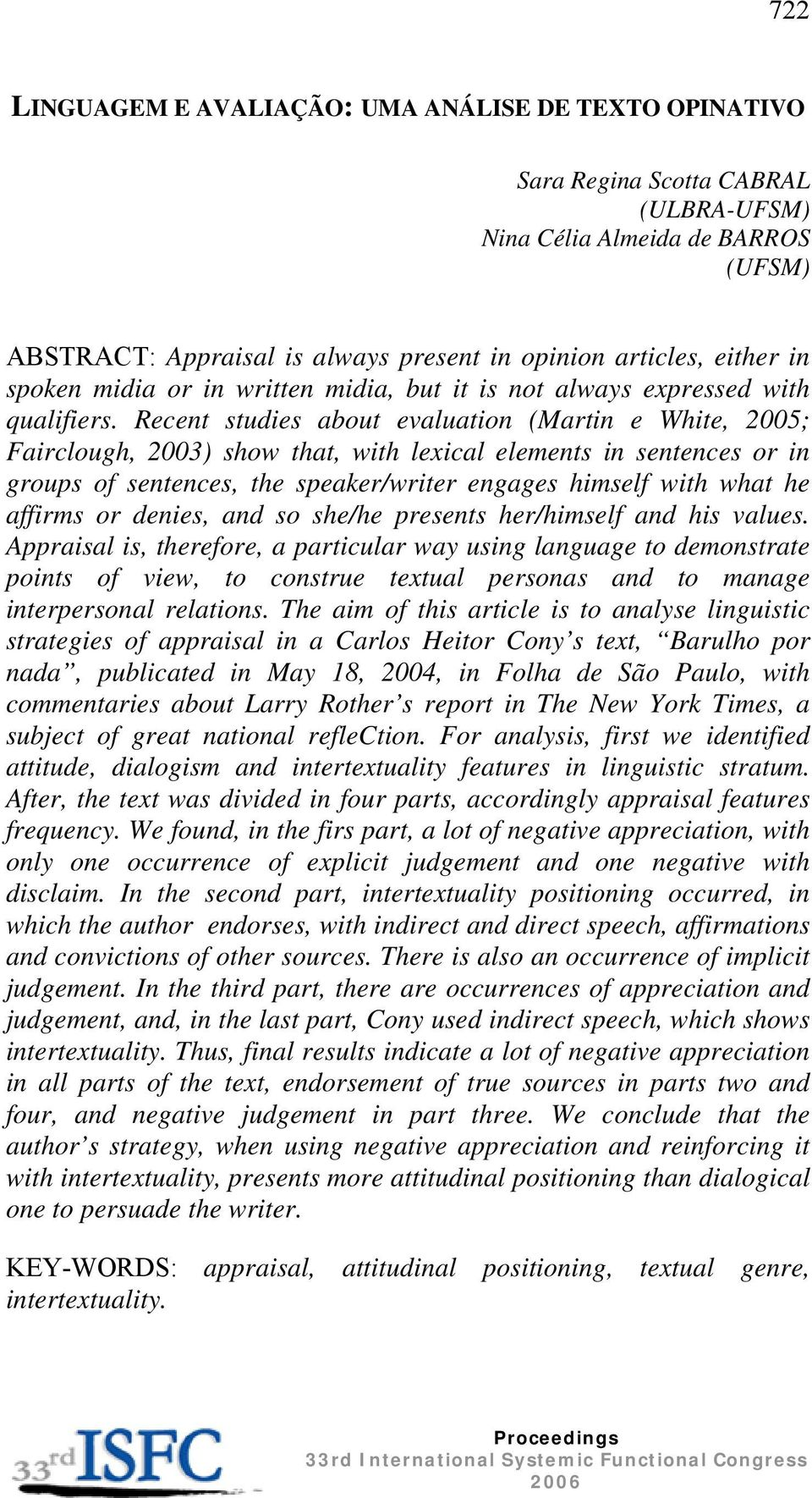Recent studies about evaluation (Martin e White, 2005; Fairclough, 2003) show that, with lexical elements in sentences or in groups of sentences, the speaker/writer engages himself with what he