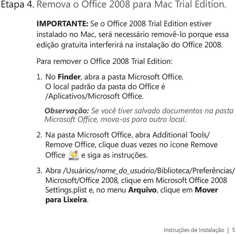 Para remover o Office 2008 Trial Edition: 1. No Finder, abra a pasta Microsoft Office. O local padrão da pasta do Office é /Aplicativos/Microsoft Office.