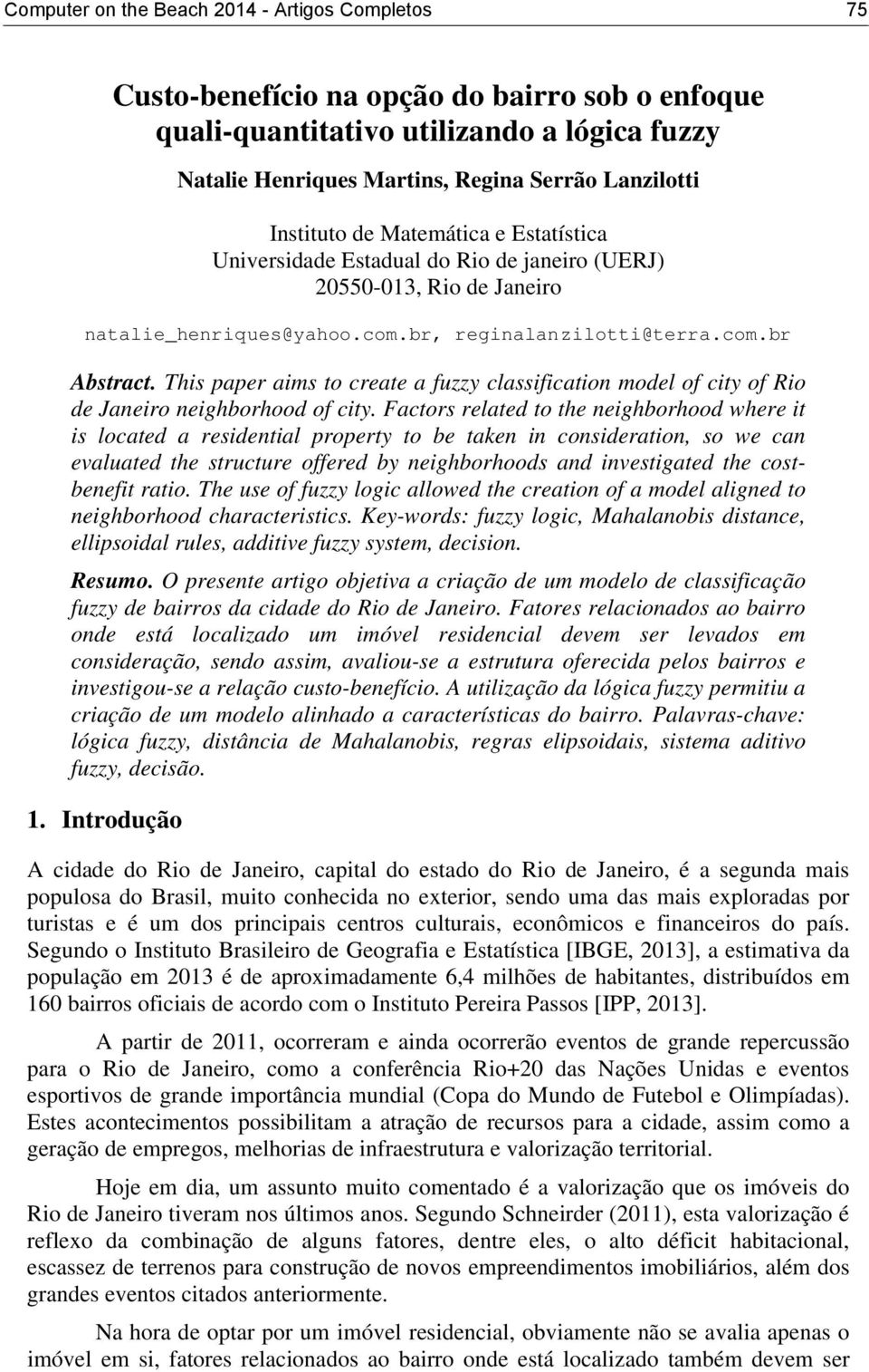 This paper aims to create a fuzzy classification model of city of Rio de Janeiro neighborhood of city.
